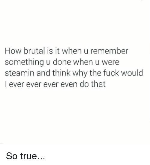 That So True: How brutal is it when u remember  something u done when u were  steamin and think why the fuck would  I ever ever ever even do that So true...