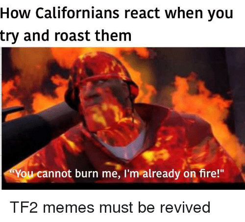 """Fire, Memes, and Roast: How Californians react when you  try and roast them  You cannot burn me, I'm already on fire!"""" TF2 memes must be revived"""