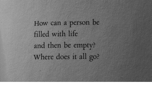 Life, How, and Can: How can a person be  filled with life  and then be empty?  Where does it all go?