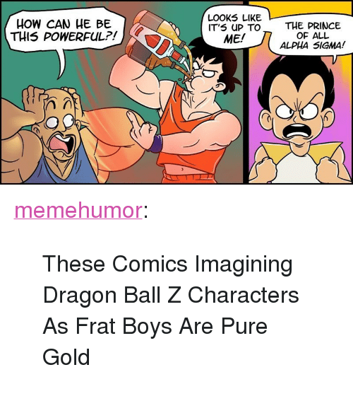"""Prince, Tumblr, and Blog: HOW CAN HE BE  THIS POWERFUL?!  LOOK5 LIKE  IT'S UP TO  ME/  THE PRINCE  OF ALL  ALPHA SIGMA! <p><a href=""""http://memehumor.net/post/171005896656/these-comics-imagining-dragon-ball-z-characters-as"""" class=""""tumblr_blog"""">memehumor</a>:</p>  <blockquote><p>These Comics Imagining Dragon Ball Z Characters As Frat Boys Are Pure Gold</p></blockquote>"""