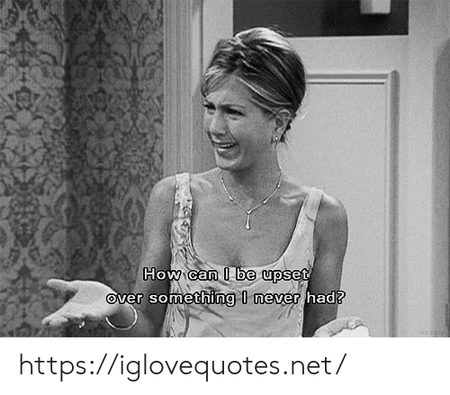I Be: How can I be upset  Over something I never had? https://iglovequotes.net/