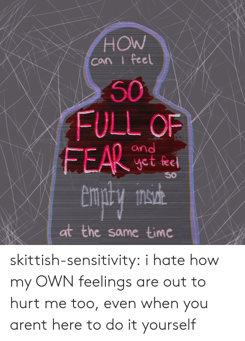 Tumblr, Blog, and Time: HOW  Can i feel  50  FULL OF  FEAR  and  yet feel  50  at the same time skittish-sensitivity: i hate how my OWN feelings are out to hurt me too, even when you arent here to do it yourself
