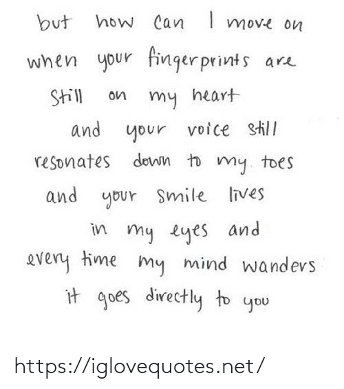 my heart: how Can I move on  but  when your finger prints are  Still  on  my heart  and your  voice still  resonates down to my. toes  and your Smile lives  in my eyes and  every time my mind wandevs  it goes directly to you https://iglovequotes.net/