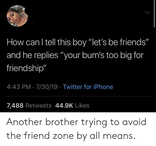 "The Friend Zone: How can I tell this boy ""let's be friends""  and he replies ""your bum's too big for  friendship""  4:43 PM 7/30/19 Twitter for iPhone  7,488 Retweets 44.9K Likes Another brother trying to avoid the friend zone by all means."