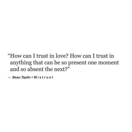 """Love, How, and Next: """"How can I trust in love? How can I trust in  anything that can be so present one moment  and so absent the next?  - Beau Taplin Mistrust"""