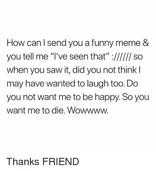 Dank, Funny, and Meme: How can l send you a funny meme &  when you saw it, did you not think l  may have wanted to laugh too. Do  you not want me to be happy. So you  want me to die. Wowwww. Thanks FRIEND