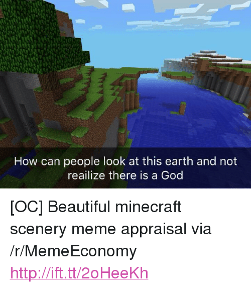 """There Is A God: How can people look at this earth and not  reailize there is a God <p>[OC] Beautiful minecraft scenery meme appraisal via /r/MemeEconomy <a href=""""http://ift.tt/2oHeeKh"""">http://ift.tt/2oHeeKh</a></p>"""