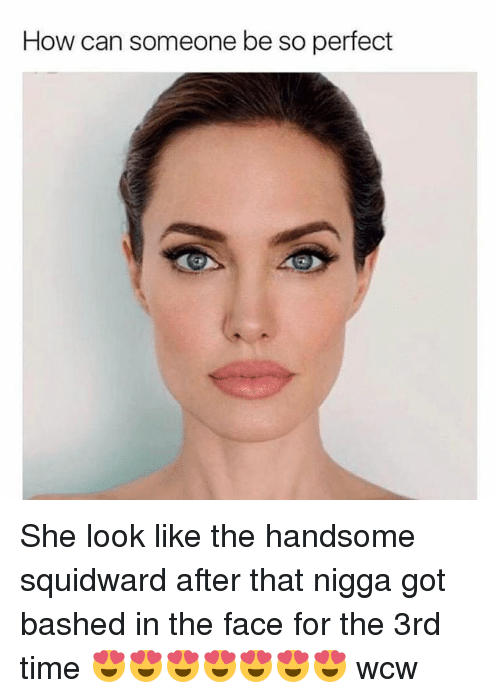 handsome squidward: How can someone be so perfect She look like the handsome squidward after that nigga got bashed in the face for the 3rd time 😍😍😍😍😍😍😍 wcw