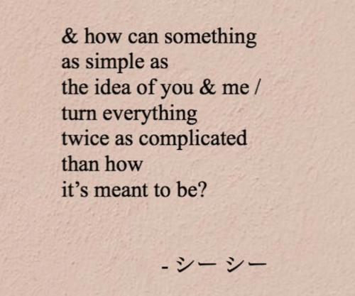complicated: & how can something  as simple as  the idea of you & me /  turn everything  twice as complicated  than how  it's meant to be?  - シー シー