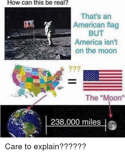 "America, American, and American Flag: How  can  this  be  real?  That's an  American flag  BUT  America isn't  on the moon  The ""Moon""  238,000 miles Care to explain??????"