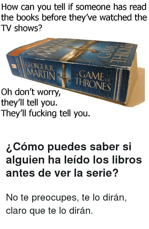 No Te Preocupes: How can you tell if someone has read  the books before they've watched the  TV shows?  CHORGERRGAME  MARTINTHRONES  Oh don't worry,  they'll tell you.  They'll fucking tell you. <h3>¿Cómo puedes saber si alguien ha leído los libros antes de ver la serie?</h3> <p>No te preocupes, te lo dirán, claro que te lo dirán.</p> <blockquote> </blockquote>