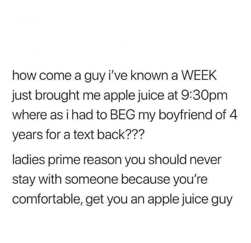 apple juice: how come a guy i've known a WEEK  just brought me apple juice at 9:30pm  where as i had to BEG my boyfriend of 4  years for a text back???  ladies prime reason you should never  stay with someone because you're  comfortable, get you an apple juice guy