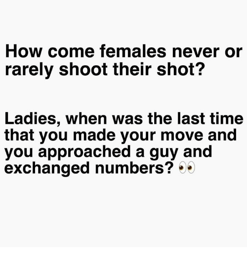 Memes, Time, and Never: How come females never or  rarely shoot their shot?  Ladies, when was the last time  that you made your move and  you approached a guy and  exchanged numbers? 5*