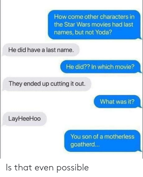 last names: How come other characters in  the Star Wars movies had last  names, but not Yoda?  He did have a last name.  He did?? In which movie?  They ended up cutting it out.  What was it?  LayHeeHoo  You son of a motherless  goatherd... Is that even possible
