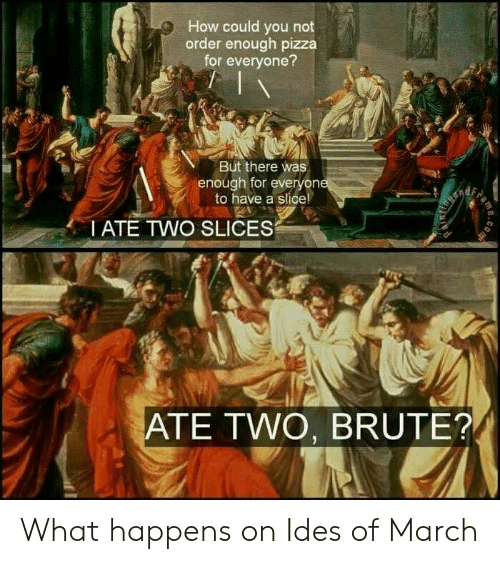 Dank, Pizza, and 🤖: How could you not  order enough pizza  for everyone?  But there was  enough for everyon  to have a slice!  I ATE TWO SLICES  ATE TWO, BRUTE? What happens on Ides of March