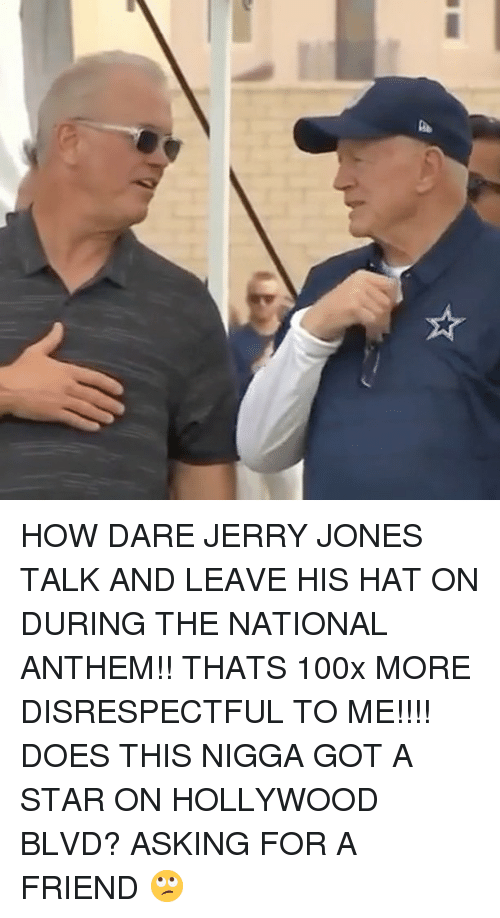 Jerry Jones: HOW DARE JERRY JONES TALK AND LEAVE HIS HAT ON DURING THE NATIONAL ANTHEM!! THATS 100x MORE DISRESPECTFUL TO ME!!!! DOES THIS NIGGA GOT A STAR ON HOLLYWOOD BLVD? ASKING FOR A FRIEND 🙄