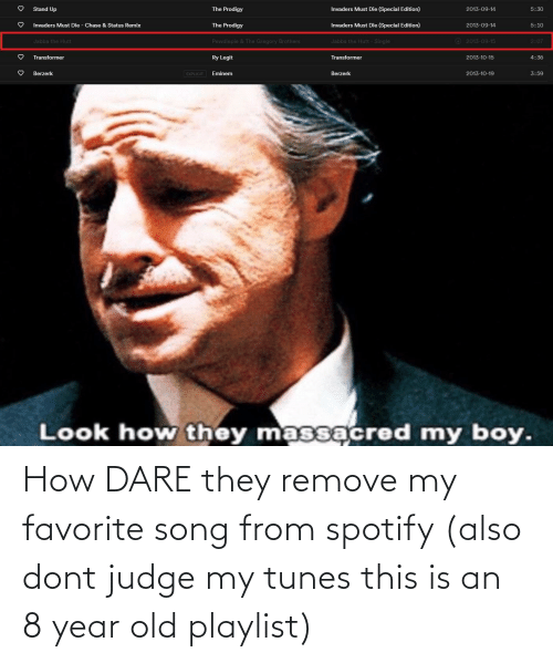 tunes: How DARE they remove my favorite song from spotify (also dont judge my tunes this is an 8 year old playlist)