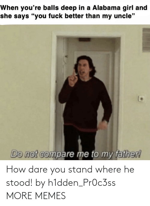 Stood: How dare you stand where he stood! by h1dden_Pr0c3ss MORE MEMES