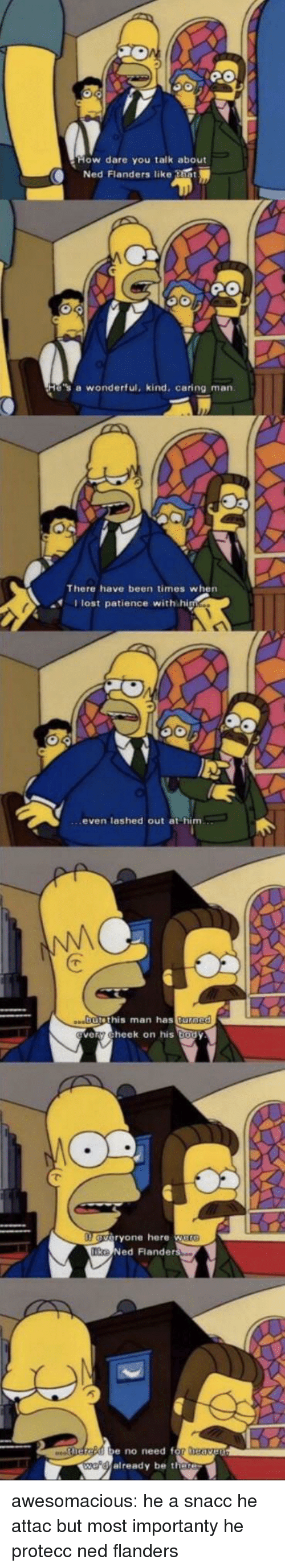 Ned Flanders, Tumblr, and Lost: How dare you taik about  Ned Flanders like that  e's a wonderful, kind, caring man  There have been times when  lost patience with hi  even lashed out at him  butethis man has tu  rned  veny Cheek on his body  eryone here  Ike  Ned Flander  e no need f  e Calready be there awesomacious:  he a snacc he attac but most importanty he protecc ned flanders