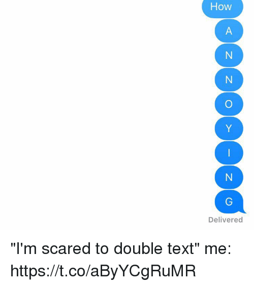 "Text, Girl Memes, and How: How  Delivered ""I'm scared to double text""   me: https://t.co/aByYCgRuMR"