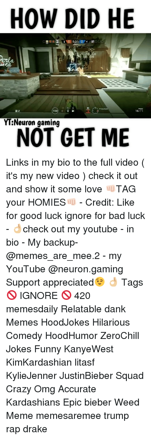 Weed Memes: HOW DID HE  100  YT Neuron gaming  NOT GET ME Links in my bio to the full video ( it's my new video ) check it out and show it some love 👊🏻TAG your HOMIES👊🏻 - Credit: Like for good luck ignore for bad luck - 👌🏼check out my youtube - in bio - My backup- @memes_are_mee.2 - my YouTube @neuron.gaming Support appreciated😉 👌🏼 Tags 🚫 IGNORE 🚫 420 memesdaily Relatable dank Memes HoodJokes Hilarious Comedy HoodHumor ZeroChill Jokes Funny KanyeWest KimKardashian litasf KylieJenner JustinBieber Squad Crazy Omg Accurate Kardashians Epic bieber Weed Meme memesaremee trump rap drake