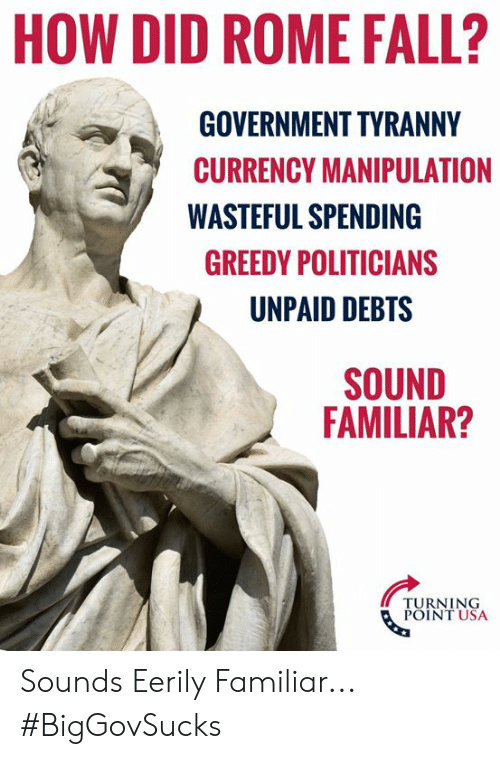 Turning Point Usa: HOW DID ROME FALL?  GOVERNMENT TYRANNY  CURRENCY MANIPULATION  WASTEFUL SPENDING  GREEDY POLITICIANS  UNPAID DEBTS  SOUND  FAMILIAR?  TURNING  POINT USA Sounds Eerily Familiar... #BigGovSucks