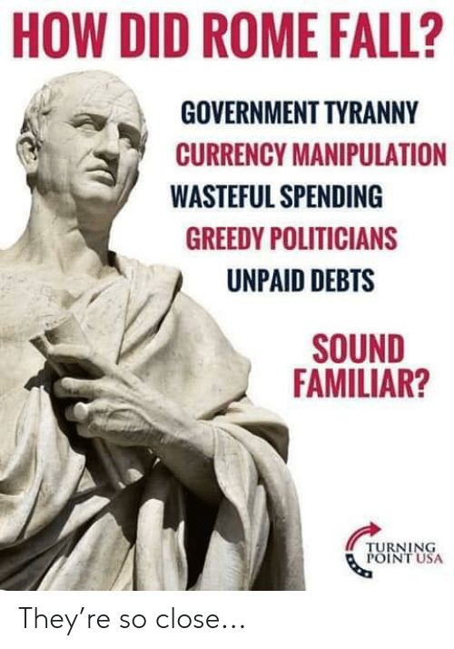 Fall, Rome, and Government: HOW DID ROME FALL?  GOVERNMENT TYRANNY  CURRENCY MANIPULATION  WASTEFUL SPENDING  GREEDY POLITICIANS  UNPAID DEBTS  SOUND  FAMILIAR?  TURNING  POINT USA They're so close...