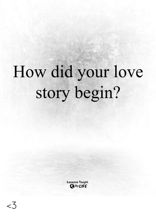 Life, Love, and Memes: How did your love  story begin?  Lessons Taught  By LIFE <3