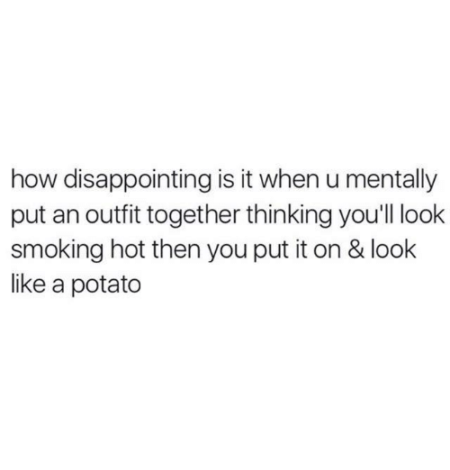 Memes, Smoking, and Potato: how disappointing is it when u mentally  put an outfit together thinking you'll look  smoking hot then you put it on & look  like a potato