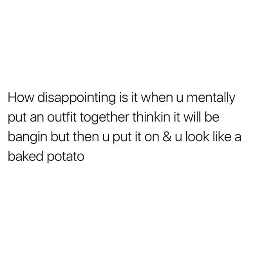 Baked: How disappointing is it when u mentally  put an outfit together thinkin it will be  bangin but then u put it on & u look like  baked potato