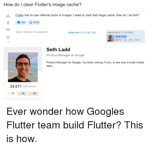 Cache: How do I clear Flutter's image cache?  Flutter has its own internal cache of images. I need to clear that image cache. How do I do that?  dart (flutter  share improve this question  edited Nov 12 '17 at 17:25  asked Nov 9 ,17 at 19:00  Seth Ladd  24.7k 10 85 183  Seth Ladd  Product Manager at Google  Product Manager for Google. Currently rocking Flutter, a new way to build mobile  apps.  24,671 REPUTATION  10 85183 Ever wonder how Googles Flutter team build Flutter? This is how.