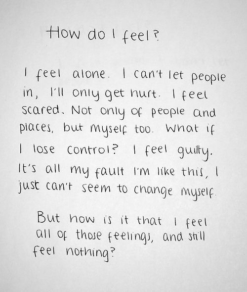 Being Alone, Change, and How: How do I feelo  I feel alone I cant let people  in, ll oniy get nurt Ifee  scared. Not only of people and  piaces, but muselç too. Wnat i  I lose controi? I feel guity  It's all my fault Im like this,  just can't seem to change mysei  But now is it that feet  all of those feelinqi, and snill  feel nothing