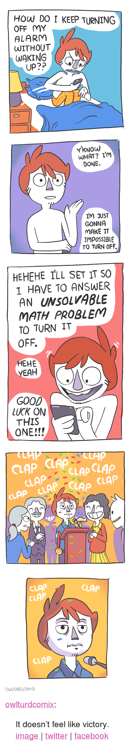 """Shenanigansen: HOW DO I KEEP TURNING  OFF MY  ALARM  UITHOUT  WAKING  UP??   YKNowW  DONE.  IM JUST  GONNA  MAKE IT  IMPOSSIBLE  TO TURN OFF   HEHEHE TLL SET IT SO  I HAVE TO ANSWER  AN UNSOLVABLE  MATH PROBLEM  TO TURN IT  OFF.  HEHE  YEAH  GOOD  LUCK ON  THIS  ONE!!!   CLAP CLAP  CLAPCLAPC  CLAP CLAPCLAP CLAP  2   CLAP  CLAP  CLAP  CLAP  OWLTURD.com <p><a href=""""http://owlturd.com/post/129567093839/it-doesnt-feel-like-victory-image-twitter"""" class=""""tumblr_blog"""" target=""""_blank"""">owlturdcomix</a>:</p>  <blockquote><p>It doesn't feel like victory.</p><p><a href=""""http://i.imgur.com/YydO7vt.png"""" target=""""_blank"""">image</a><a href=""""http://i.imgur.com/8yPZ0o9.png"""" target=""""_blank""""> </a>