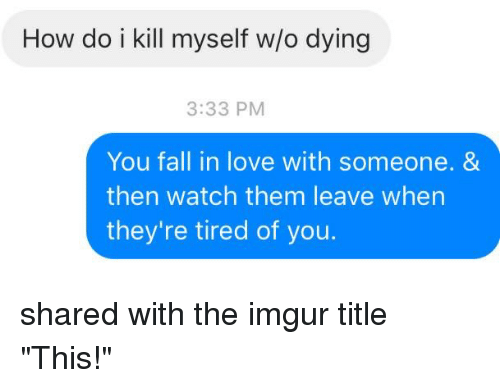 """Fall, Love, and Imgur: How do i kill myself wo dying  3:33 PM  You fall in love with someone. &  then watch them leave when  they're tired of you. shared with the imgur title """"This!"""""""