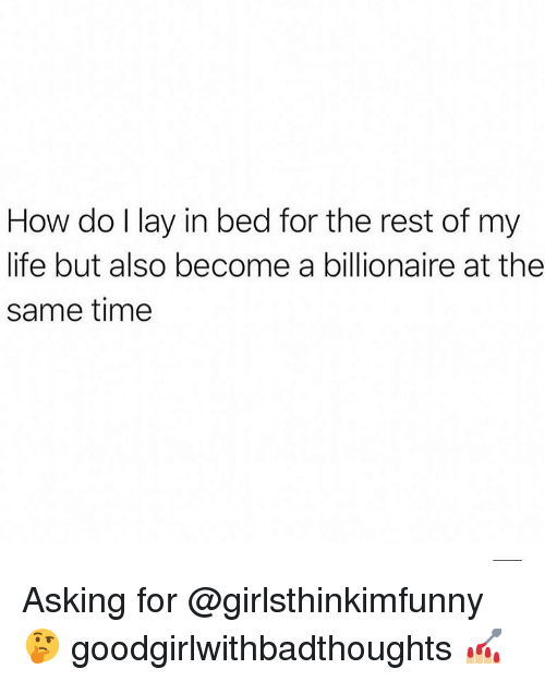 Life, Memes, and Time: How do I lay in bed for the rest of my  life but also become a billionaire at the  same time Asking for @girlsthinkimfunny 🤔 goodgirlwithbadthoughts 💅🏼