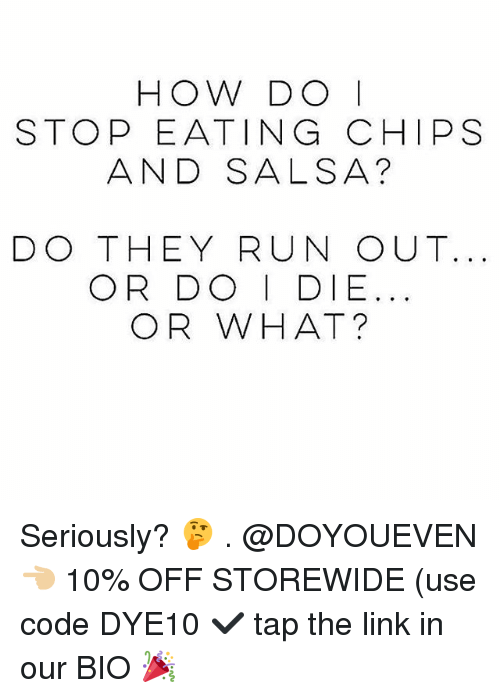 Eating Chips: HOW DO I  STOP EATING CHIPS  AND SALSA?  DO THEY RUN OUT.  OR DO I DIE  OR WHAT? Seriously? 🤔 . @DOYOUEVEN 👈🏼 10% OFF STOREWIDE (use code DYE10 ✔️ tap the link in our BIO 🎉