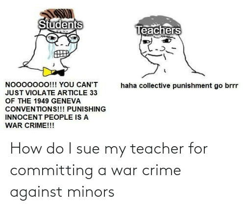 Crime: How do I sue my teacher for committing a war crime against minors