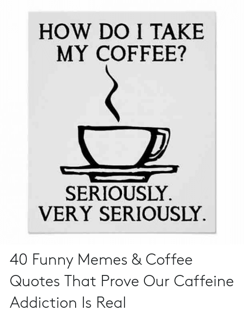 how do i take my coffee seriously very seriously funny memes