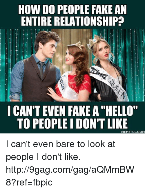 """Like Meme: HOW DO PEOPLE FAKE AN  ENTIRE RELATIONSHIP  I CAN'T EVEN FAKE A""""HELLO""""  TO PEOPLE I DON'T LIKE  MEMEFUL.COM I can't even bare to look at people I don't like. http://9gag.com/gag/aQMmBW8?ref=fbpic"""