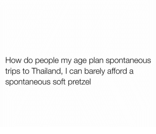 how-do-people: How do people my age plan spontaneous  trips to Thailand, I can barely afford a  spontaneous soft pretzel