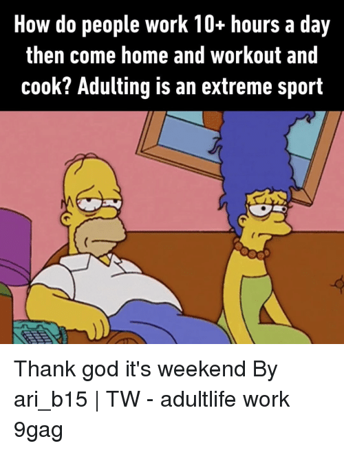 9gag, God, and Memes: How do people work 10+ hours a day  then come home and workout and  cook? Adulting is an extreme sport Thank god it's weekend⠀ By ari_b15 | TW⠀ -⠀ adultlife work 9gag