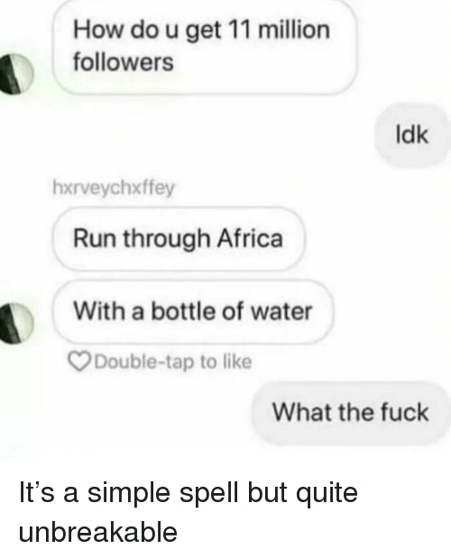 unbreakable: How do u get 11 million  followers  ldk  hxrveychxffey  Run through Africa  With a bottle of water  Double-tap to like  What the fuck It's a simple spell but quite unbreakable
