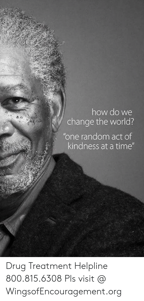 """Memes, Time, and World: how do we  change the world?  """"one random act of  kindness at a time"""" Drug Treatment Helpline 800.815.6308  Pls visit @ WingsofEncouragement.org"""