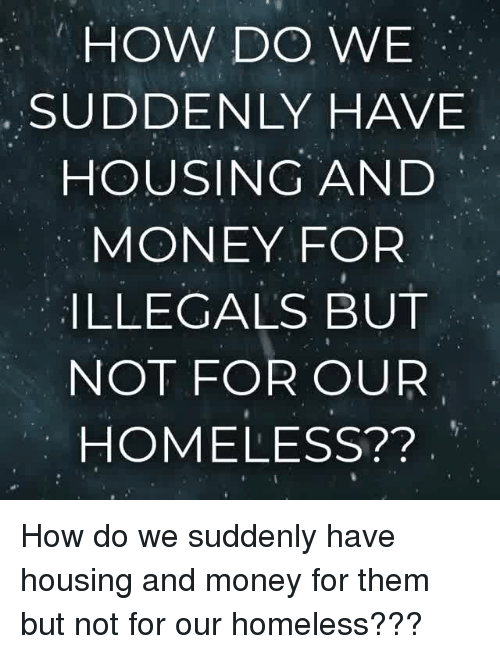 Homeless, Money, and How: HOW DO WE  SUDDENLY HAVE  HOUSING AND  MONEY FOR  ILLEGALS BUT  NOT FOR OUR  HOMELESS?? How do we suddenly have housing and money for them but not for our homeless???