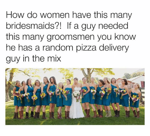 Dank, Pizza, and Bridesmaids: How do women have this many  bridesmaids?1 If a guy needed  this many groomsmen you know  he has a random pizza delivery  guy in the mix
