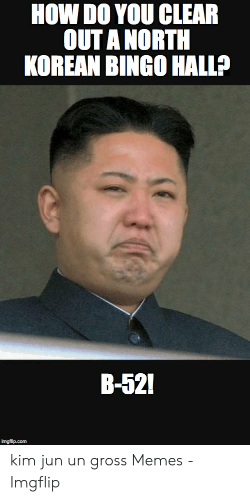 Gross Memes: HOW DO YOU CLEAR  OUT A NORTH  KOREAN BINGO HALL?  B-52!  imgflip.com kim jun un gross Memes - Imgflip
