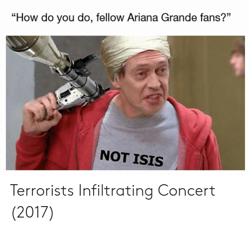 "Ariana Grande, Isis, and How: ""How do you do, fellow Ariana Grande fans?""  NOT ISIS Terrorists Infiltrating Concert (2017)"