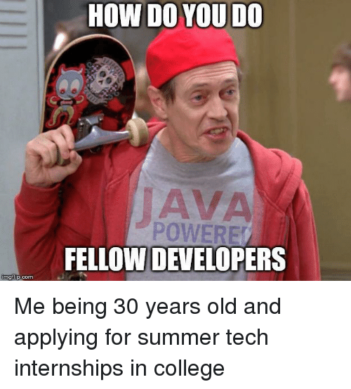 College, Summer, and Old: HOW DO YOU DO  IAVA  POWERE  FELLOW DEVELOPERS  mgtup.com Me being 30 years old and applying for summer tech internships in college