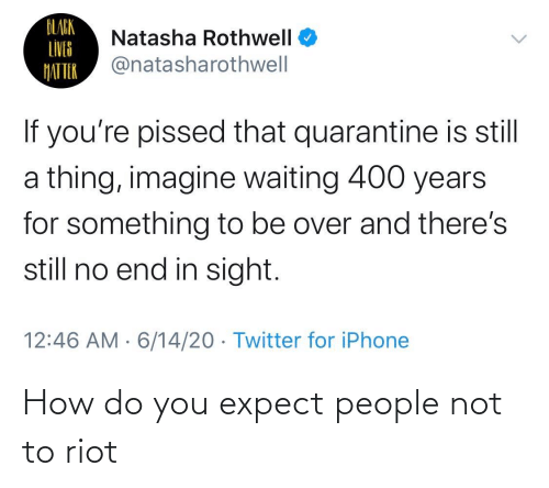 How Do You: How do you expect people not to riot