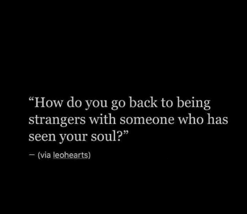 "Back, How, and Who: ""How do you go back to being  strangers with someone who has  seen your soul?""  (via leohearts)"
